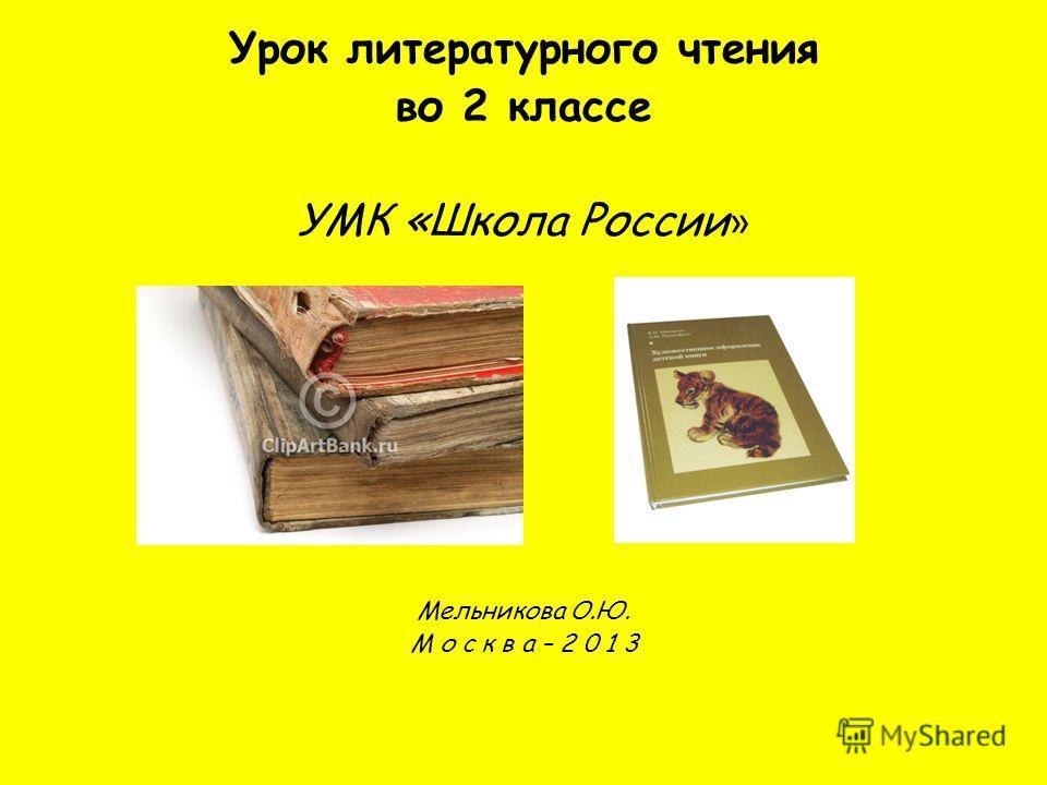 Урок литературного чтения во 2 классе УМК «Школа России » Мельникова О.Ю. М о с к в а – 2 0 1 3