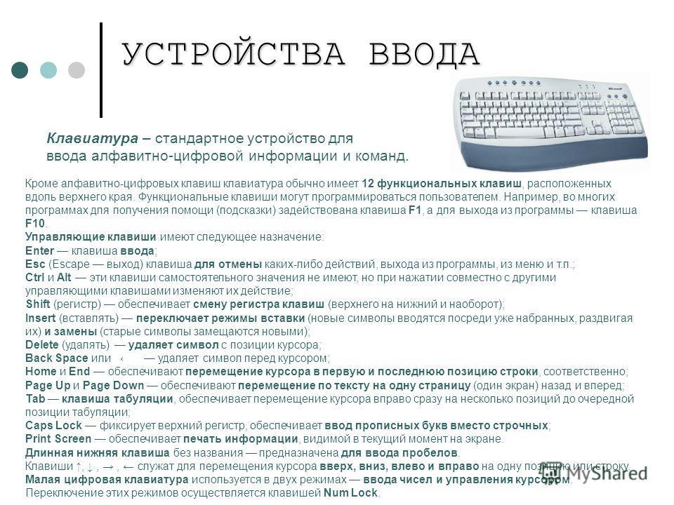 УСТРОЙСТВА ВВОДА Клавиатура – стандартное устройство для ввода алфавитно-цифровой информации и команд. Кроме алфавитно-цифровых клавиш клавиатура обычно имеет 12 функциональных клавиш, расположенных вдоль верхнего края. Функциональные клавиши могут п