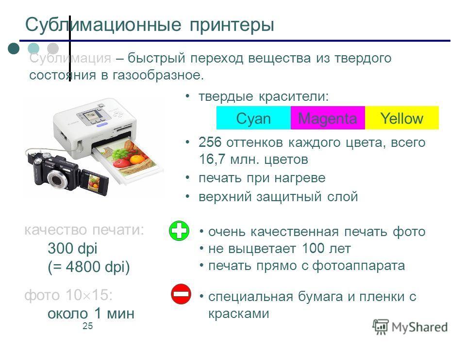 25 Сублимационные принтеры качество печати: 300 dpi (= 4800 dpi) фото 10 15: около 1 мин твердые красители: 256 оттенков каждого цвета, всего 16,7 млн. цветов печать при нагреве верхний защитный слой CyanMagentaYellow Сублимация – быстрый переход вещ