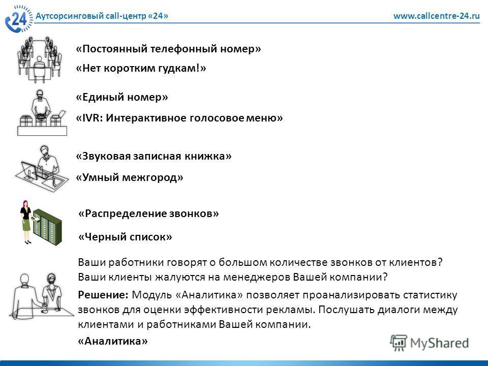 Аутсорсинговый call-центр «24»www.callcentre-24.ru «Нет коротким гудкам!» «Постоянный телефонный номер» «IVR: Интерактивное голосовое меню» «Единый номер» «Умный межгород» «Звуковая записная книжка» «Распределение звонков» «Черный список» Ваши работн