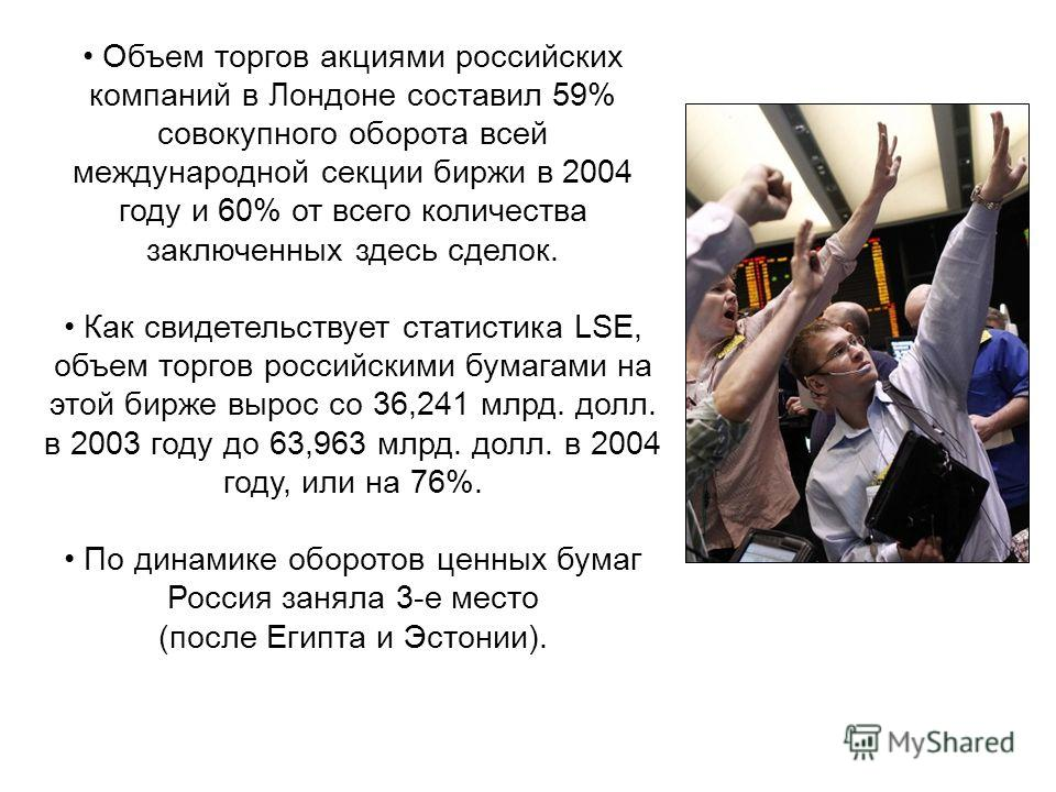 Объем торгов акциями российских компаний в Лондоне составил 59% совокупного оборота всей международной секции биржи в 2004 году и 60% от всего количества заключенных здесь сделок. Как свидетельствует статистика LSE, объем торгов российскими бумагами
