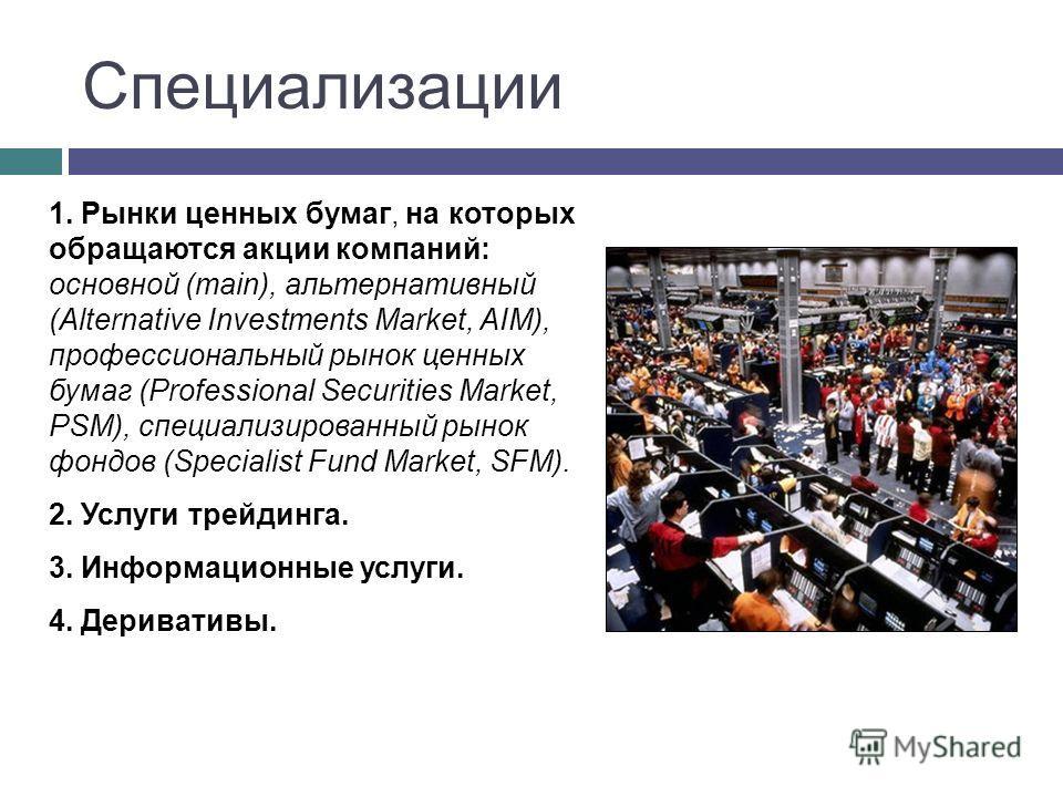 Специализации 1. Рынки ценных бумаг, на которых обращаются акции компаний: основной (main), альтернативный (Alternative Investments Market, AIM), профессиональный рынок ценных бумаг (Professional Securities Market, PSM), специализированный рынок фонд