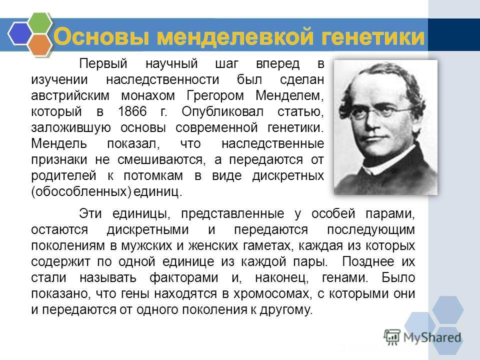 Первый научный шаг вперед в изучении наследственности был сделан австрийским монахом Грегором Менделем, который в 1866 г. Опубликовал статью, заложившую основы современной генетики. Мендель показал, что наследственные признаки не смешиваются, а перед