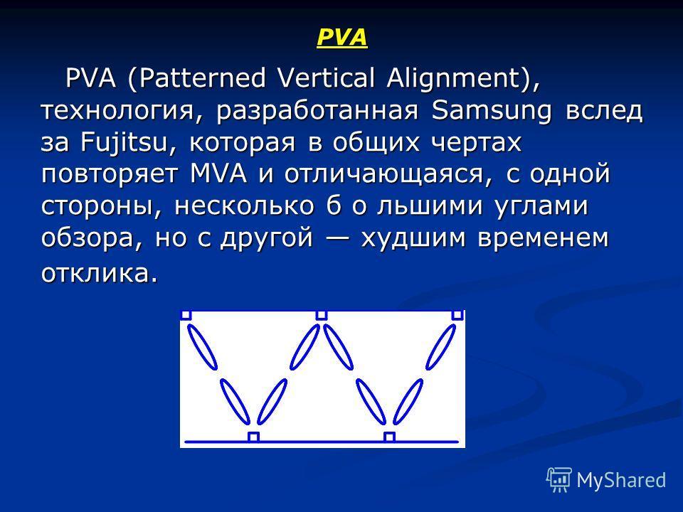 PVA PVA (Patterned Vertical Alignment), технология, разработанная Samsung вслед за Fujitsu, которая в общих чертах повторяет MVA и отличающаяся, с одной стороны, несколько б о льшими углами обзора, но с другой худшим временем отклика. PVA (Patterned
