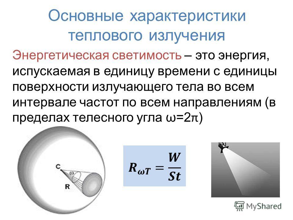 Основные характеристики теплового излучения Энергетическая светимость – это энергия, испускаемая в единицу времени с единицы поверхности излучающего тела во всем интервале частот по всем направлениям (в пределах телесного угла ω=2 π )