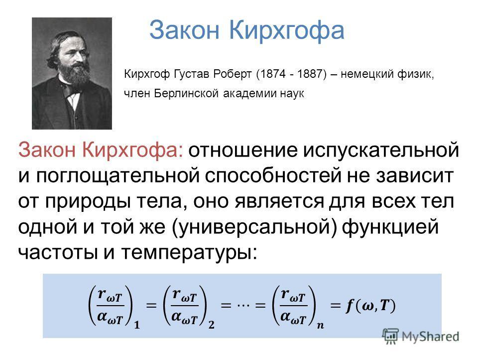 Закон Кирхгофа Кирхгоф Густав Роберт (1874 - 1887) – немецкий физик, член Берлинской академии наук Закон Кирхгофа: отношение испускательной и поглощательной способностей не зависит от природы тела, оно является для всех тел одной и той же (универсаль