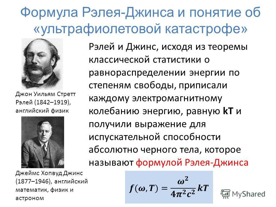 Формула Рэлея-Джинса и понятие об «ультрафиолетовой катастрофе» Рэлей и Джинс, исходя из теоремы классической статистики о равнораспределении энергии по степеням свободы, приписали каждому электромагнитному колебанию энергию, равную kT и получили выр