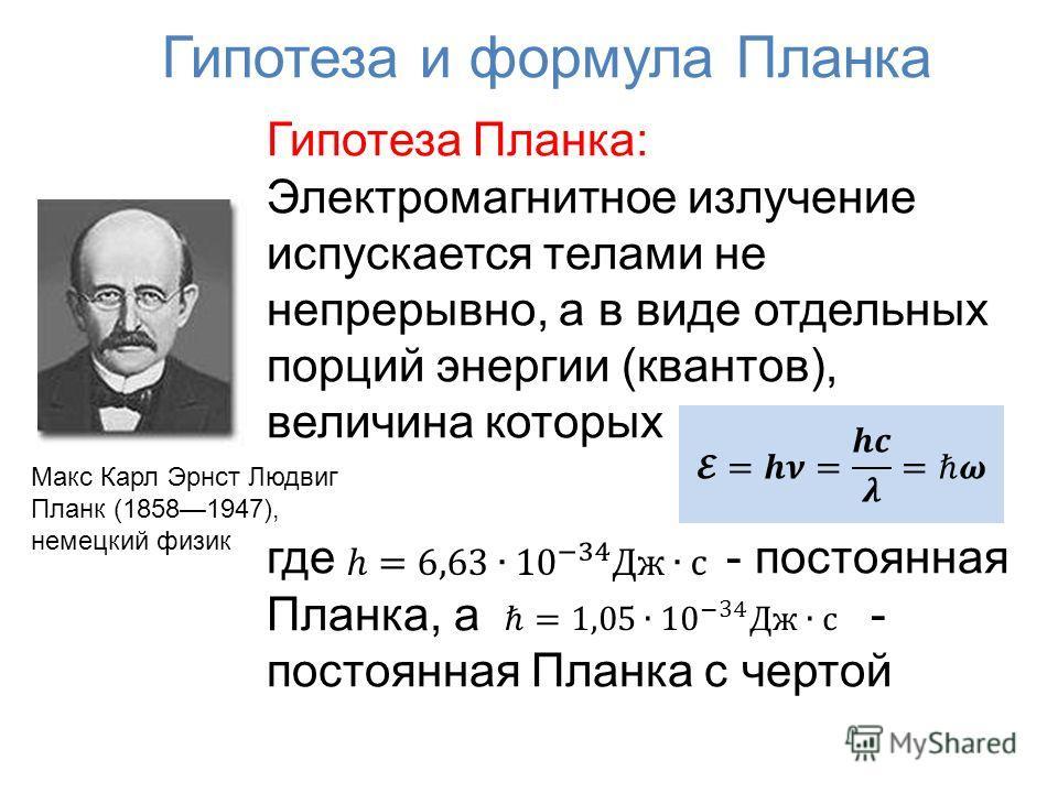 Гипотеза и формула Планка Гипотеза Планка: Электромагнитное излучение испускается телами не непрерывно, а в виде отдельных порций энергии (квантов), величина которых где - постоянная Планка, а - постоянная Планка с чертой Макс Карл Эрнст Людвиг Планк