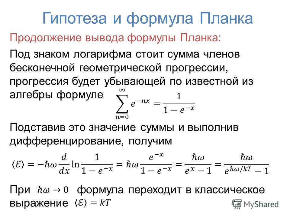 Продолжение вывода формулы Планка: Под знаком логарифма стоит сумма членов бесконечной геометрической прогрессии, прогрессия будет убывающей по известной из алгебры формуле Подставив это значение суммы и выполнив дифференцирование, получим При формул