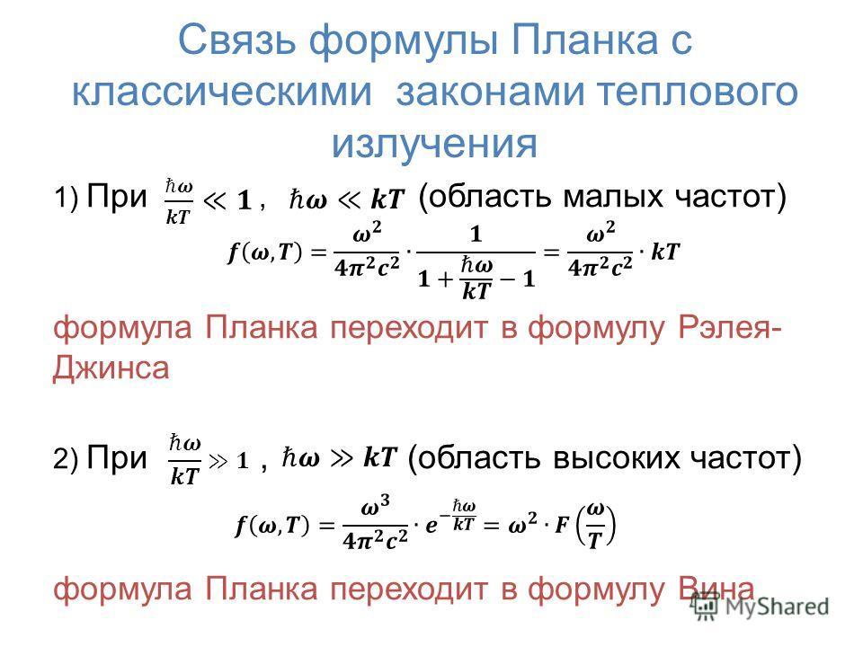 Связь формулы Планка с классическими законами теплового излучения 1) При, (область малых частот) формула Планка переходит в формулу Рэлея- Джинса 2) При, (область высоких частот) формула Планка переходит в формулу Вина
