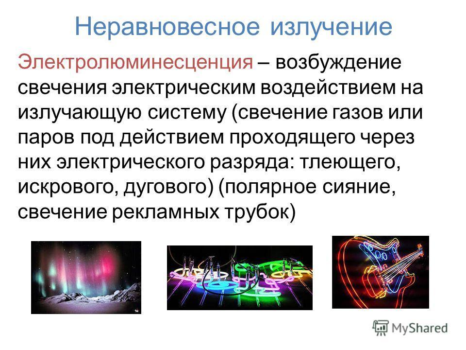 Неравновесное излучение Электролюминесценция – возбуждение свечения электрическим воздействием на излучающую систему (свечение газов или паров под действием проходящего через них электрического разряда: тлеющего, искрового, дугового) (полярное сияние