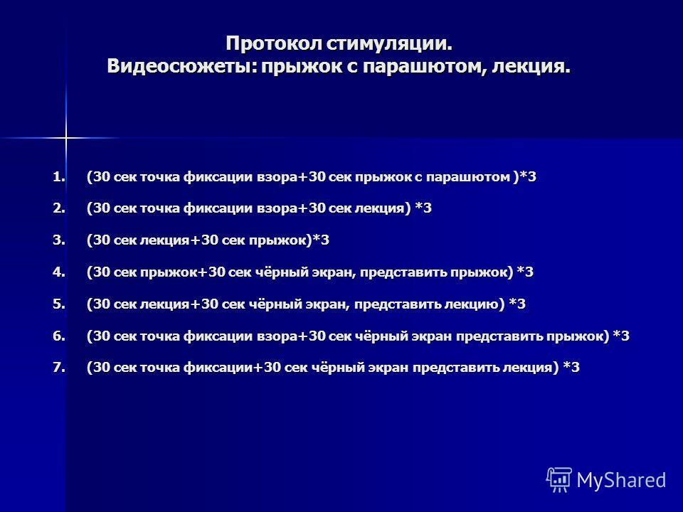 Протокол стимуляции. Видеосюжеты: прыжок с парашютом, лекция. 1.(30 сек точка фиксации взора+30 сек прыжок с парашютом )*3 2.(30 сек точка фиксации взора+30 сек лекция) *3 3.(30 сек лекция+30 сек прыжок)*3 4.(30 сек прыжок+30 сек чёрный экран, предст