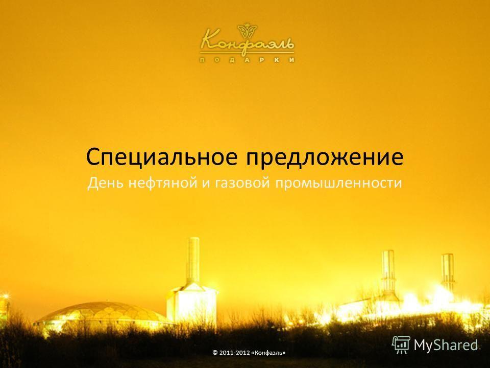 Специальное предложение День нефтяной и газовой промышленности © 2011-2012 «Конфаэль»