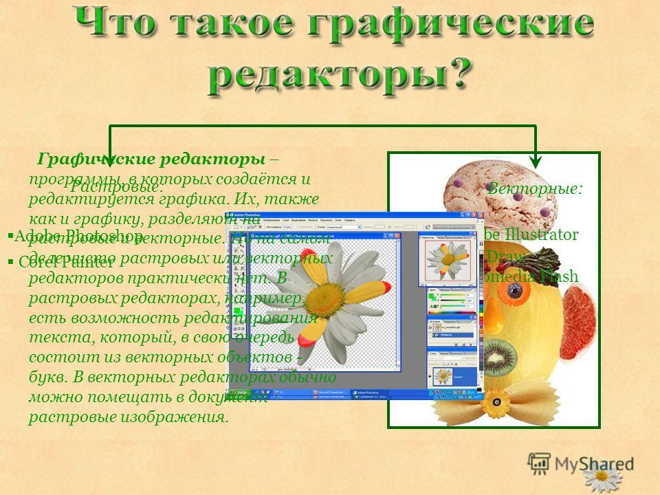 Adobe Photoshop Corel Painter Растровые: Adobe Illustrator Corel Draw Macromedia Flash Векторные: Графические редакторы – программы, в которых создаётся и редактируется графика. Их, также как и графику, разделяют на растровые и векторные. Но на самом