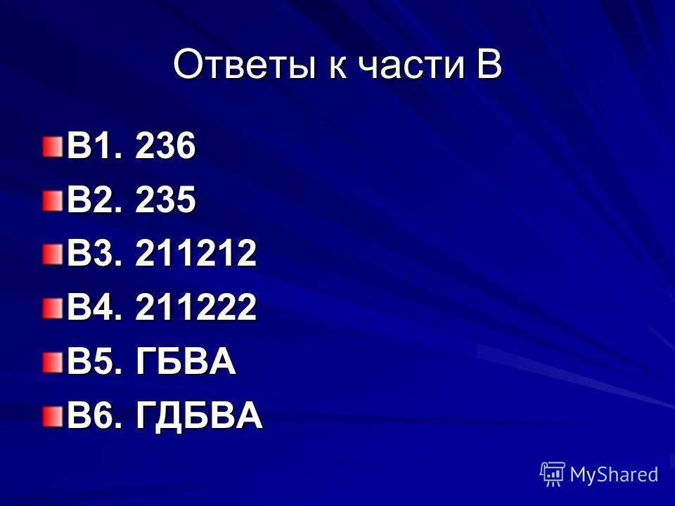 Ответы к части В В1. 236 В2. 235 В3. 211212 В4. 211222 В5. ГБВА В6. ГДБВА