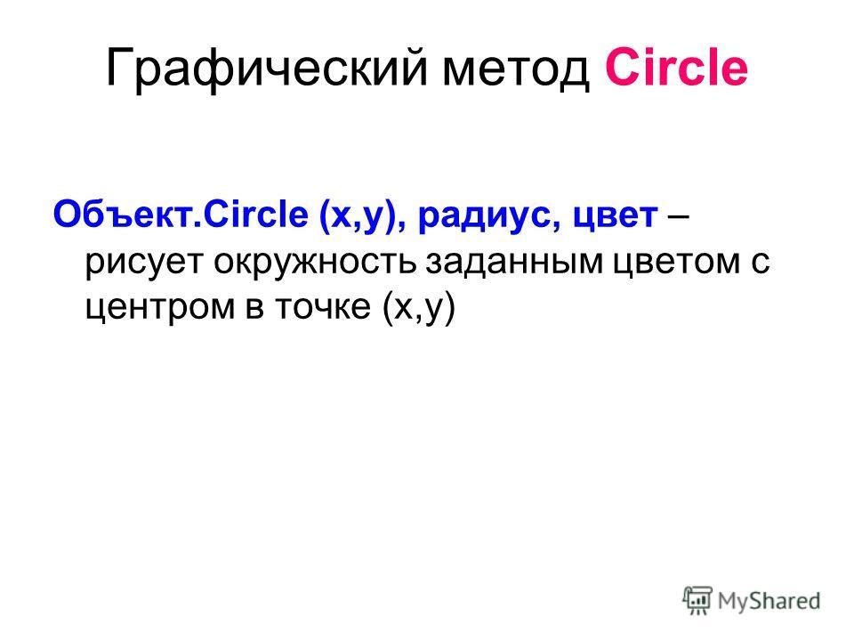 Графический метод Circle Объект.Circle (x,y), радиус, цвет – рисует окружность заданным цветом с центром в точке (x,y)