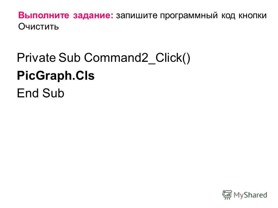 Private Sub Command2_Click() PicGraph.Cls End Sub Выполните задание: запишите программный код кнопки Очистить