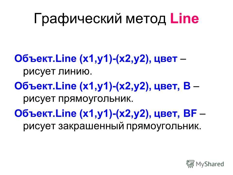 Графический метод Line Объект.Line (x1,y1)-(x2,y2), цвет – рисует линию. Объект.Line (x1,y1)-(x2,y2), цвет, B – рисует прямоугольник. Объект.Line (x1,y1)-(x2,y2), цвет, BF – рисует закрашенный прямоугольник.