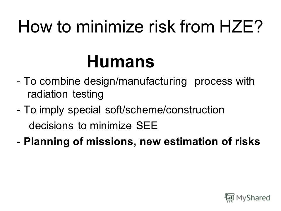 How to minimize risk from HZE? Humans - To combine design/manufacturing process with radiation testing - To imply special soft/scheme/construction decisions to minimize SEE - Planning of missions, new estimation of risks