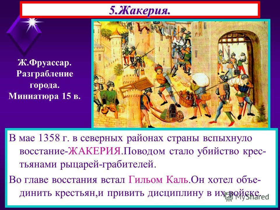 5.Жакерия. В мае 1358 г. в северных районах страны вспыхнуло восстание-ЖАКЕРИЯ.Поводом стало убийство крес- тьянами рыцарей-грабителей. Во главе восстания встал Гильом Каль.Он хотел объе- динить крестьян,и привить дисциплину в их войске. Ж.Фруассар.