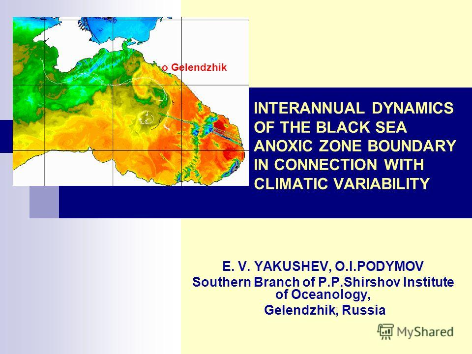 INTERANNUAL DYNAMICS OF THE BLACK SEA ANOXIC ZONE BOUNDARY IN CONNECTION WITH CLIMATIC VARIABILITY E. V. YAKUSHEV, O.I.PODYMOV Southern Branch of P.P.Shirshov Institute of Oceanology, Gelendzhik, Russia o Gelendzhik