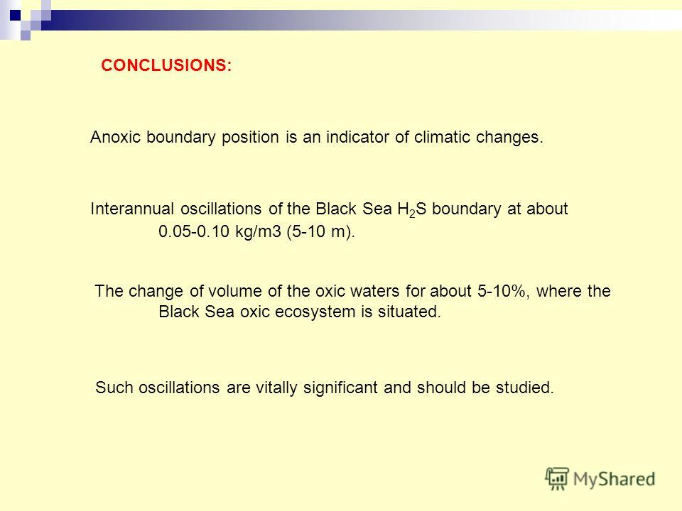 Anoxic boundary position is an indicator of climatic changes. Interannual oscillations of the Black Sea H 2 S boundary at about 0.05-0.10 kg/m3 (5-10 m). The change of volume of the oxic waters for about 5-10%, where the Black Sea oxic ecosystem is s