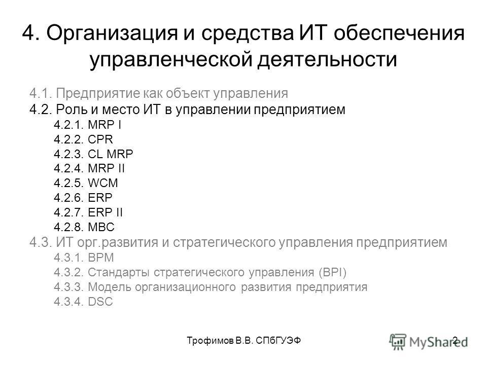 Трофимов В.В. СПбГУЭФ2 4. Организация и средства ИТ обеспечения управленческой деятельности 4.1. Предприятие как объект управления 4.2. Роль и место ИТ в управлении предприятием 4.2.1. MRP I 4.2.2. CPR 4.2.3. CL MRP 4.2.4. MRP II 4.2.5. WCM 4.2.6. ER