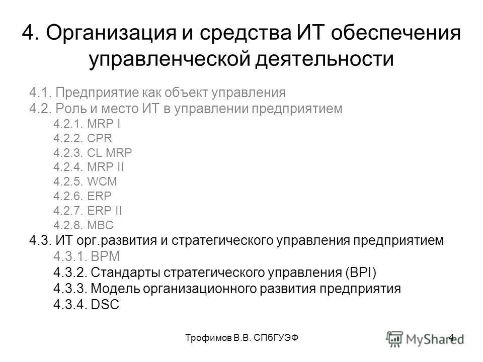 Трофимов В.В. СПбГУЭФ4 4. Организация и средства ИТ обеспечения управленческой деятельности 4.1. Предприятие как объект управления 4.2. Роль и место ИТ в управлении предприятием 4.2.1. MRP I 4.2.2. CPR 4.2.3. CL MRP 4.2.4. MRP II 4.2.5. WCM 4.2.6. ER