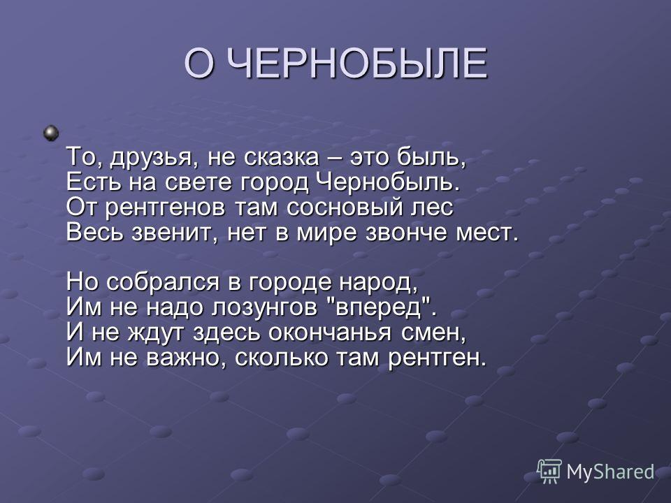 О ЧЕРНОБЫЛЕ То, друзья, не сказка – это быль, Есть на свете город Чернобыль. От рентгенов там сосновый лес Весь звенит, нет в мире звонче мест. Но собрался в городе народ, Им не надо лозунгов