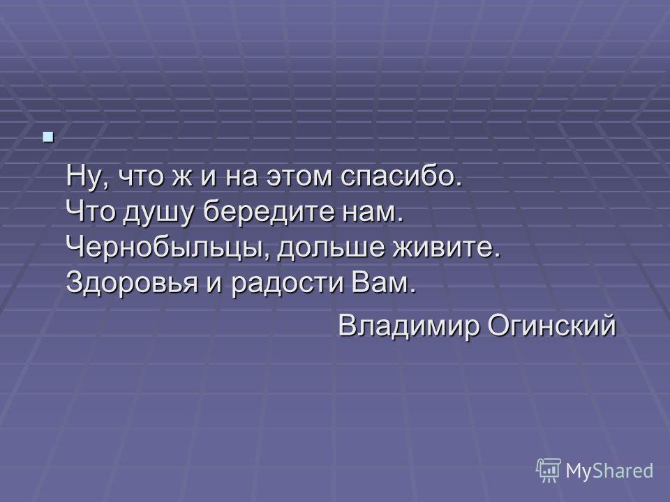 Ну, что ж и на этом спасибо. Что душу бередите нам. Чернобыльцы, дольше живите. Здоровья и радости Вам. Ну, что ж и на этом спасибо. Что душу бередите нам. Чернобыльцы, дольше живите. Здоровья и радости Вам. Владимир Огинский Владимир Огинский