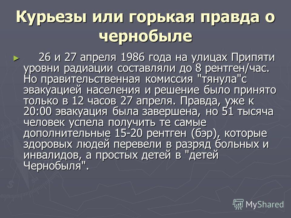 Курьезы или горькая правда о чернобыле 26 и 27 апреля 1986 года на улицах Припяти уровни радиации составляли до 8 рентген/час. Но правительственная комиссия