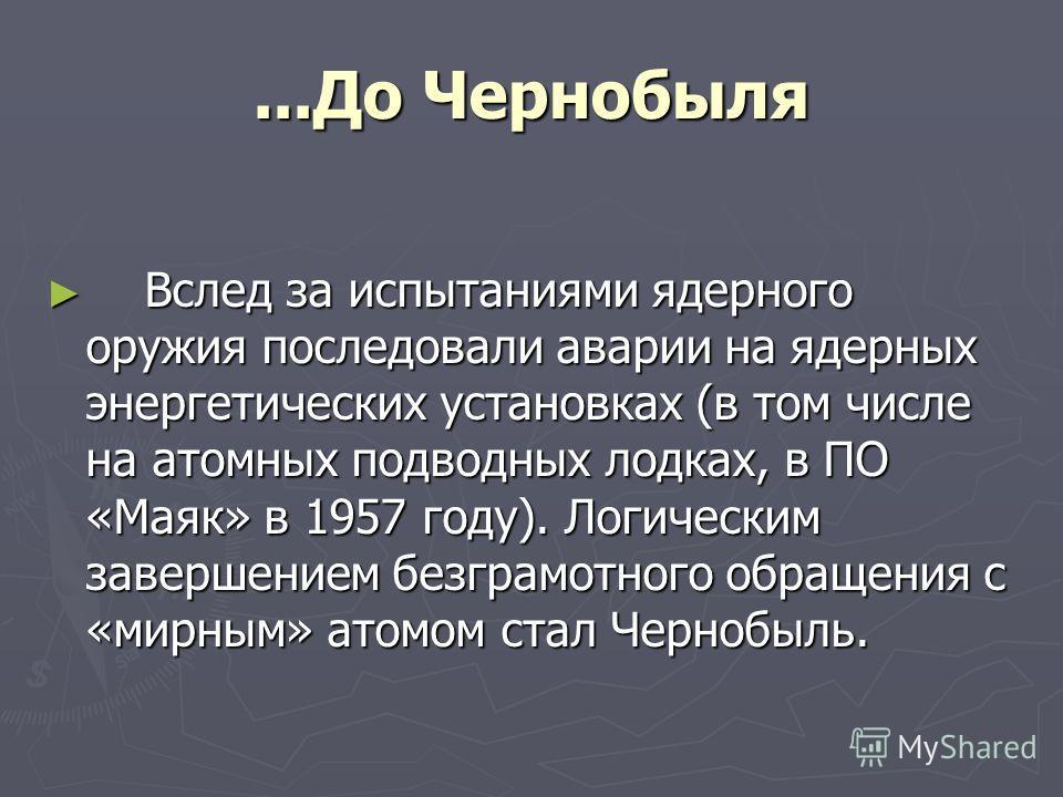 ...До Чернобыля Вслед за испытаниями ядерного оружия последовали аварии на ядерных энергетических установках (в том числе на атомных подводных лодках, в ПО «Маяк» в 1957 году). Логическим завершением безграмотного обращения с «мирным» атомом стал Чер