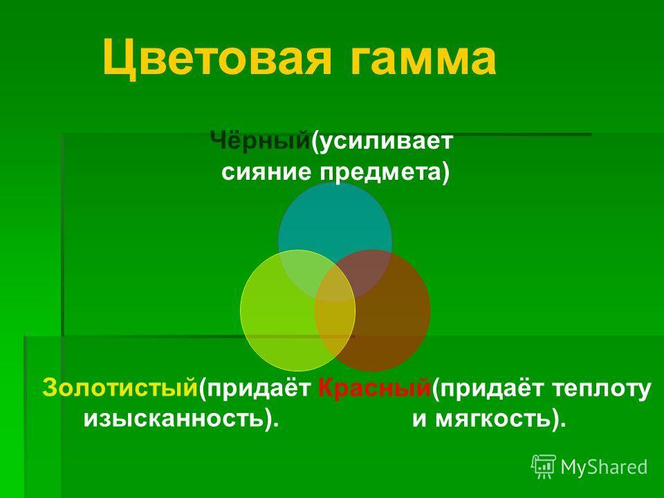 Чёрный(усиливает сияние предмета) Красный(придаёт теплоту и мягкость). Золотистый(придаёт изысканность). Цветовая гамма