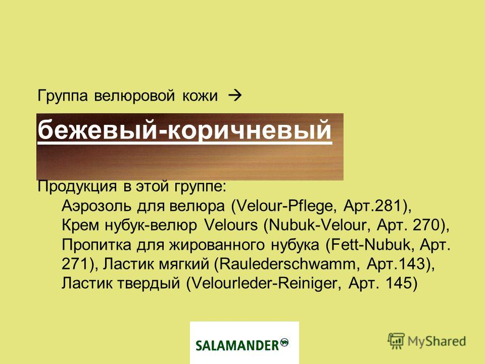 Группа велюровой кожи бежевый-коричневый Продукция в этой группе: Аэрозоль для велюра (Velour-Pflege, Арт.281), Крем нубук-велюр Velours (Nubuk-Velour, Арт. 270), Пропитка для жированного нубука (Fett-Nubuk, Арт. 271), Ластик мягкий (Raulederschwamm,
