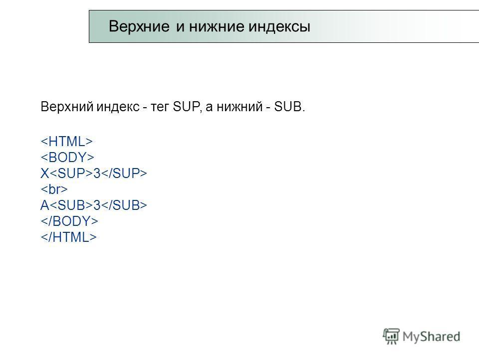 Верхний индекс - тег SUP, а нижний - SUB. X 3 A 3 Верхние и нижние индексы