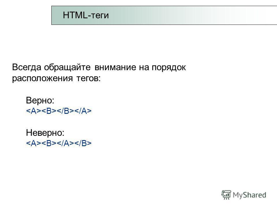 Всегда обращайте внимание на порядок расположения тегов: Верно: Неверно: HTML-теги