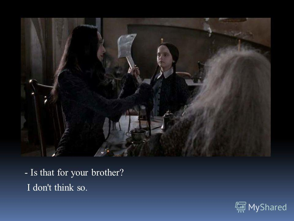 - Is that for your brother? I don't think so.