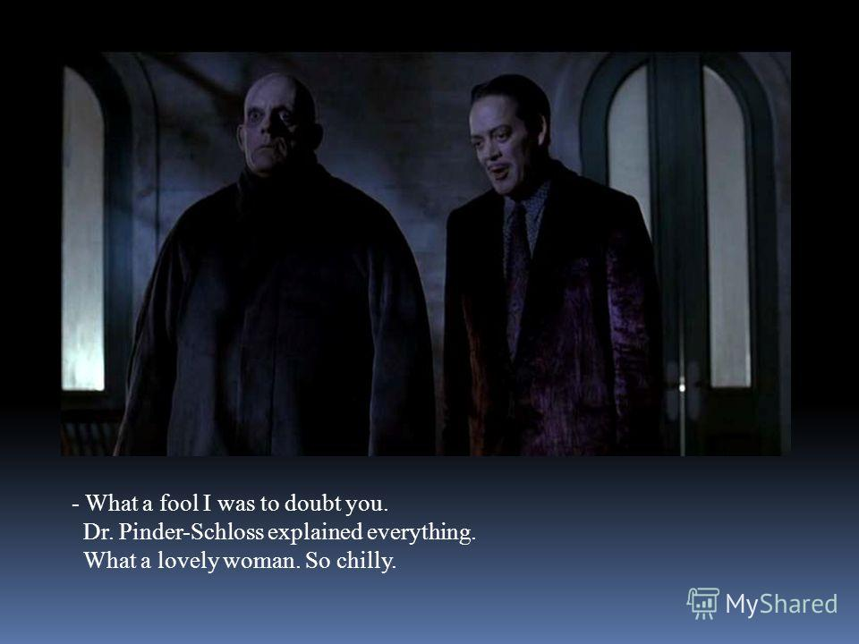 - What a fool I was to doubt you. Dr. Pinder-Schloss explained everything. What a lovely woman. So chilly.