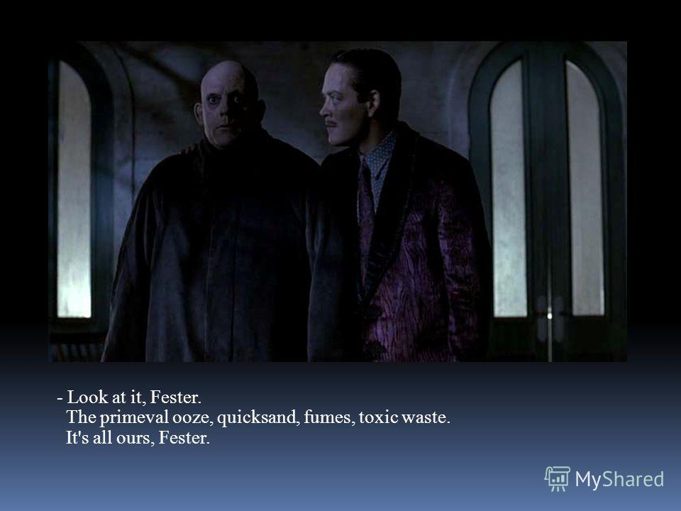 - Look at it, Fester. The primeval ooze, quicksand, fumes, toxic waste. It's all ours, Fester.