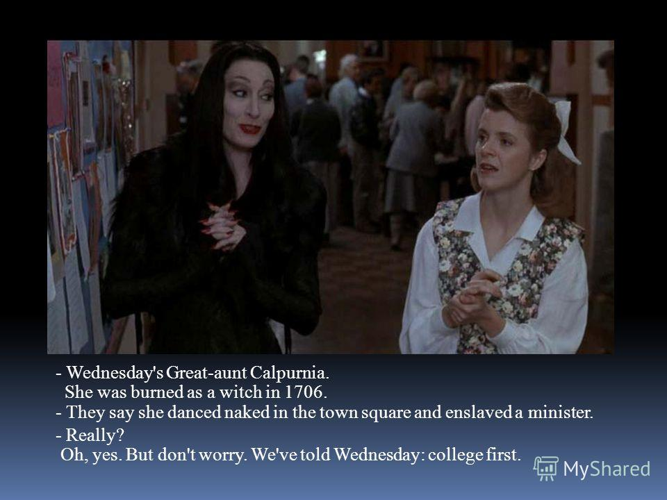 - Wednesday's Great-aunt Calpurnia. She was burned as a witch in 1706. - They say she danced naked in the town square and enslaved a minister. - Really? Oh, yes. But don't worry. We've told Wednesday: college first.