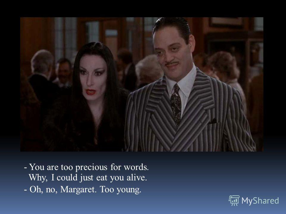 - You are too precious for words. Why, I could just eat you alive. - Oh, no, Margaret. Too young.