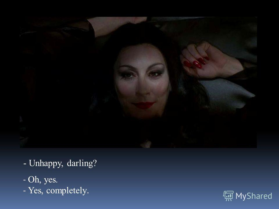 - Unhappy, darling? - Oh, yes. - Yes, completely.