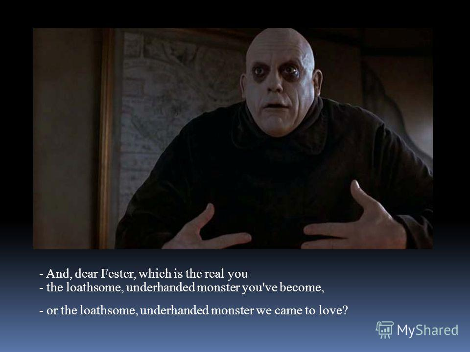 - And, dear Fester, which is the real you - the loathsome, underhanded monster you've become, - or the loathsome, underhanded monster we came to love?