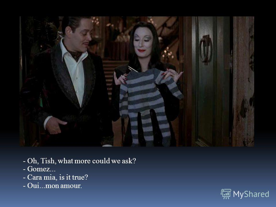 - Oh, Tish, what more could we ask? - Gomez... - Cara mia, is it true? - Oui...mon amour.