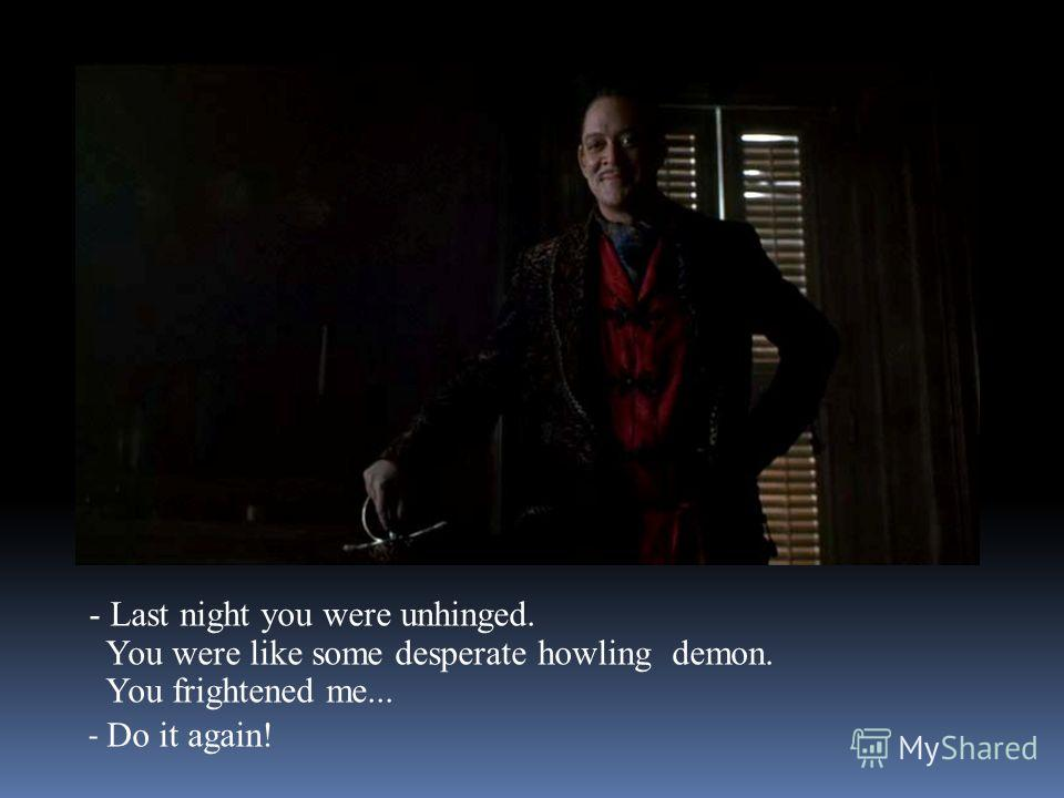 - Last night you were unhinged. You were like some desperate howling demon. You frightened me... - Do it again!