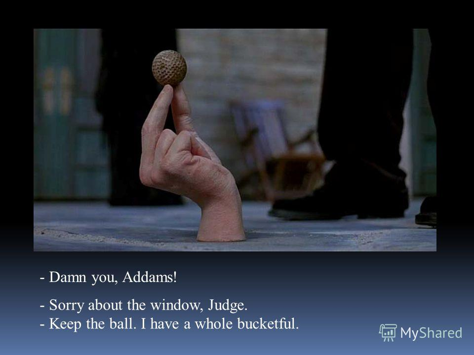 - Damn you, Addams! - Sorry about the window, Judge. - Keep the ball. I have a whole bucketful.