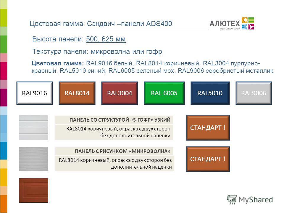 Цветовая гамма: Сэндвич –панели ADS400 АЛЮТЕХ ВОРОТНЫЕ СИСТЕМЫ RAL 6005 RAL9016 Высота панели: 500, 625 мм Текстура панели: микроволна или гофр RAL8014 Цветовая гамма: RAL9016 белый, RAL8014 коричневый, RAL3004 пурпурно- красный, RAL5010 синий, RAL60