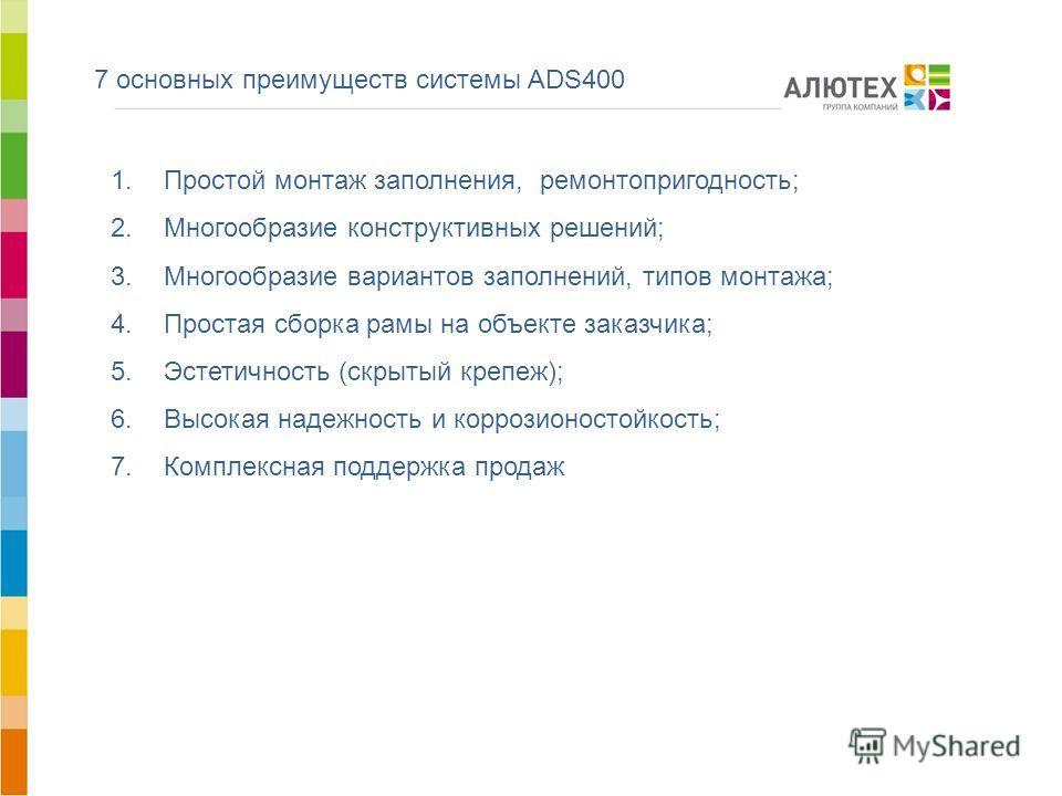 7 основных преимуществ системы ADS400 1.Простой монтаж заполнения, ремонтопригодность; 2.Многообразие конструктивных решений; 3.Многообразие вариантов заполнений, типов монтажа; 4.Простая сборка рамы на объекте заказчика; 5.Эстетичность (скрытый креп