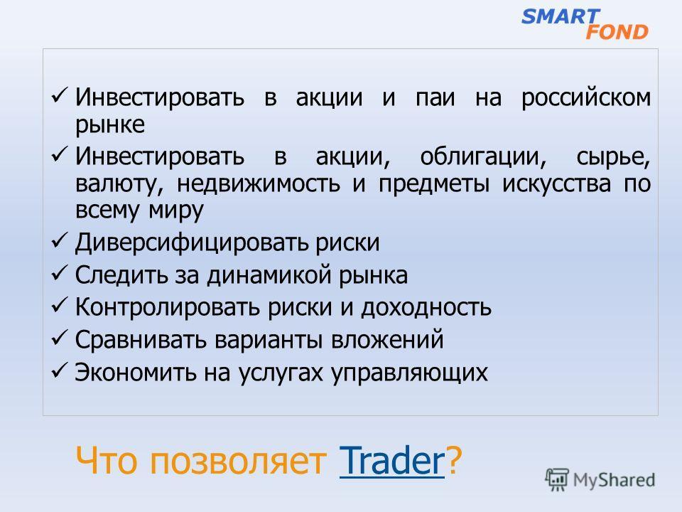 Что позволяет Trader? Инвестировать в акции и паи на российском рынке Инвестировать в акции, облигации, сырье, валюту, недвижимость и предметы искусства по всему миру Диверсифицировать риски Следить за динамикой рынка Контролировать риски и доходност