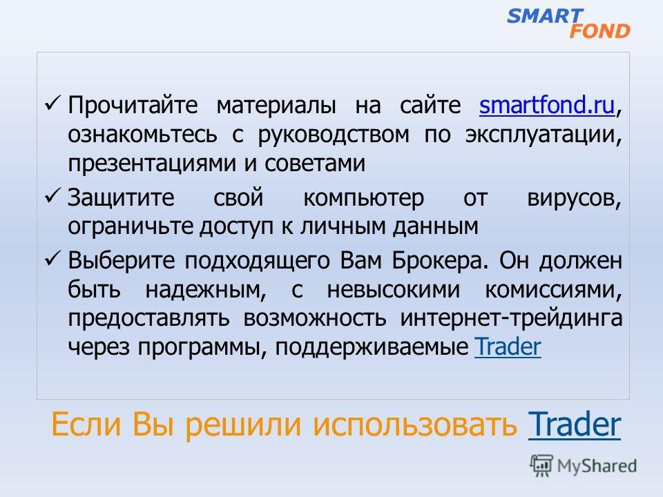 Если Вы решили использовать Trader Прочитайте материалы на сайте smartfond.ru, ознакомьтесь с руководством по эксплуатации, презентациями и советамиsmartfond.ru Защитите свой компьютер от вирусов, ограничьте доступ к личным данным Выберите подходящег